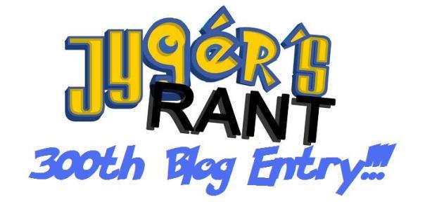 Jyger's Rant 300th Blog Entry!!!